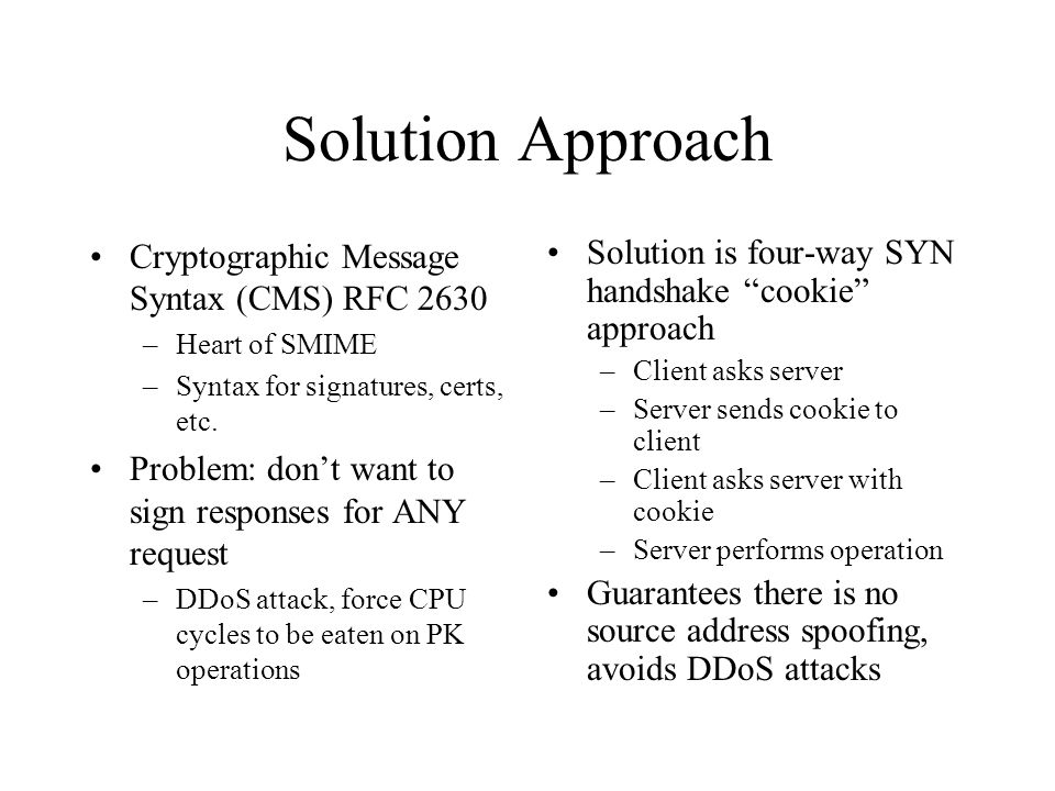 Solution Approach Cryptographic Message Syntax (CMS) RFC 2630 –Heart of SMIME –Syntax for signatures, certs, etc.