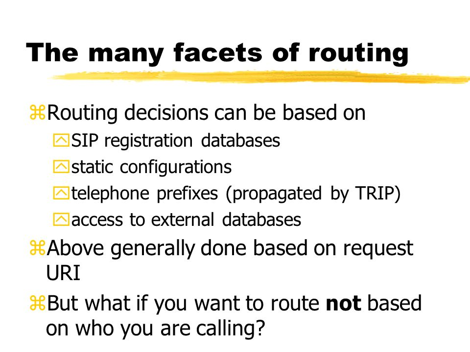 The many facets of routing zRouting decisions can be based on ySIP registration databases ystatic configurations ytelephone prefixes (propagated by TRIP) yaccess to external databases zAbove generally done based on request URI zBut what if you want to route not based on who you are calling