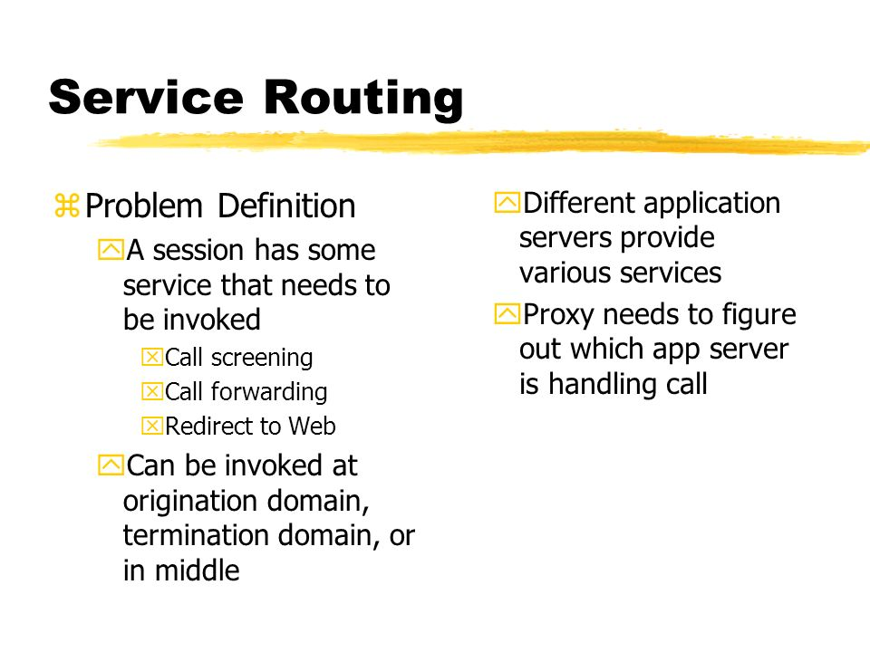 Service Routing zProblem Definition yA session has some service that needs to be invoked xCall screening xCall forwarding xRedirect to Web yCan be invoked at origination domain, termination domain, or in middle yDifferent application servers provide various services yProxy needs to figure out which app server is handling call