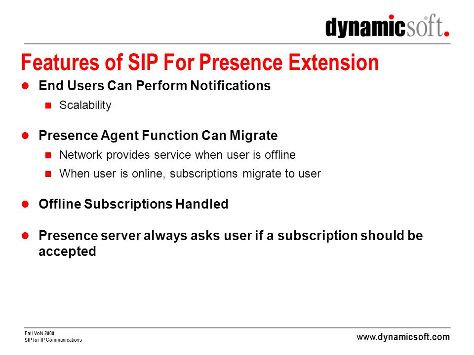 Fall VoN 2000 SIP for IP Communications Features of SIP For Presence Extension End Users Can Perform Notifications Scalability Presence Agent Function Can Migrate Network provides service when user is offline When user is online, subscriptions migrate to user Offline Subscriptions Handled Presence server always asks user if a subscription should be accepted