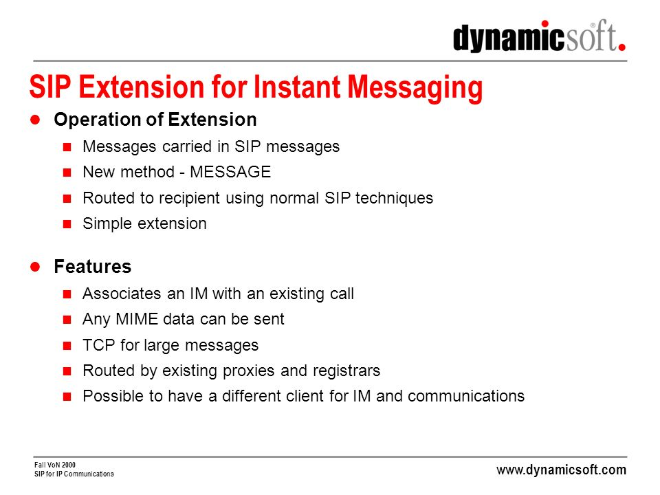 Fall VoN 2000 SIP for IP Communications SIP Extension for Instant Messaging Operation of Extension Messages carried in SIP messages New method - MESSAGE Routed to recipient using normal SIP techniques Simple extension Features Associates an IM with an existing call Any MIME data can be sent TCP for large messages Routed by existing proxies and registrars Possible to have a different client for IM and communications