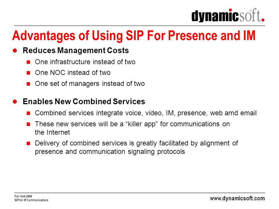 Fall VoN 2000 SIP for IP Communications Advantages of Using SIP For Presence and IM Reduces Management Costs One infrastructure instead of two One NOC instead of two One set of managers instead of two Enables New Combined Services Combined services integrate voice, video, IM, presence, web amd  These new services will be a killer app for communications on the Internet Delivery of combined services is greatly facilitated by alignment of presence and communication signaling protocols