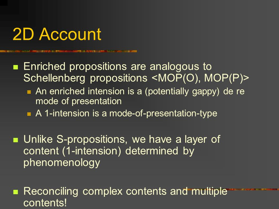 2D Account Enriched propositions are analogous to Schellenberg propositions An enriched intension is a (potentially gappy) de re mode of presentation A 1-intension is a mode-of-presentation-type Unlike S-propositions, we have a layer of content (1-intension) determined by phenomenology Reconciling complex contents and multiple contents!