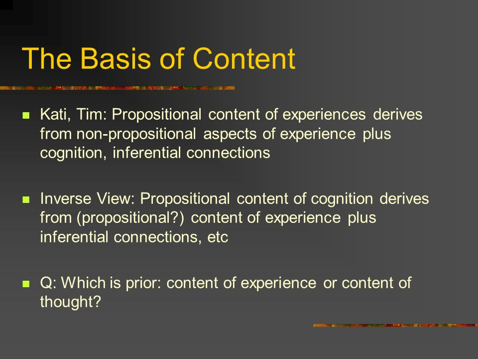 The Basis of Content Kati, Tim: Propositional content of experiences derives from non-propositional aspects of experience plus cognition, inferential connections Inverse View: Propositional content of cognition derives from (propositional ) content of experience plus inferential connections, etc Q: Which is prior: content of experience or content of thought