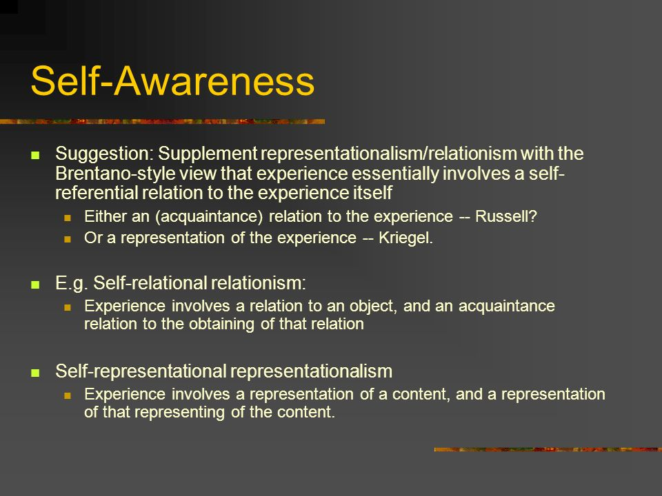 Self-Awareness Suggestion: Supplement representationalism/relationism with the Brentano-style view that experience essentially involves a self- referential relation to the experience itself Either an (acquaintance) relation to the experience -- Russell.