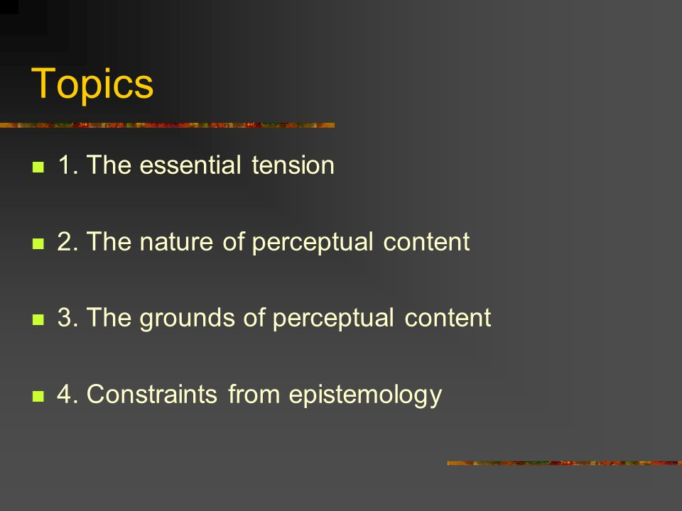 Topics 1. The essential tension 2. The nature of perceptual content 3.