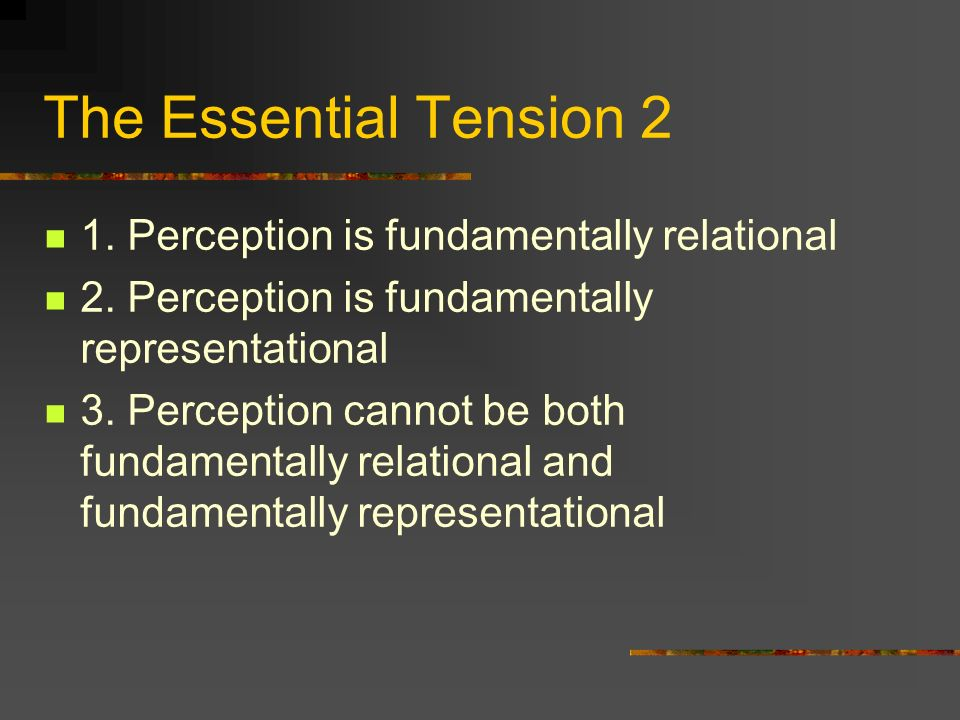 The Essential Tension 2 1. Perception is fundamentally relational 2.