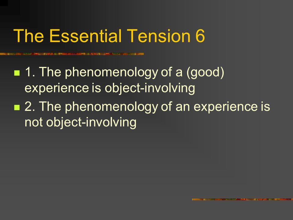 The Essential Tension 6 1. The phenomenology of a (good) experience is object-involving 2.