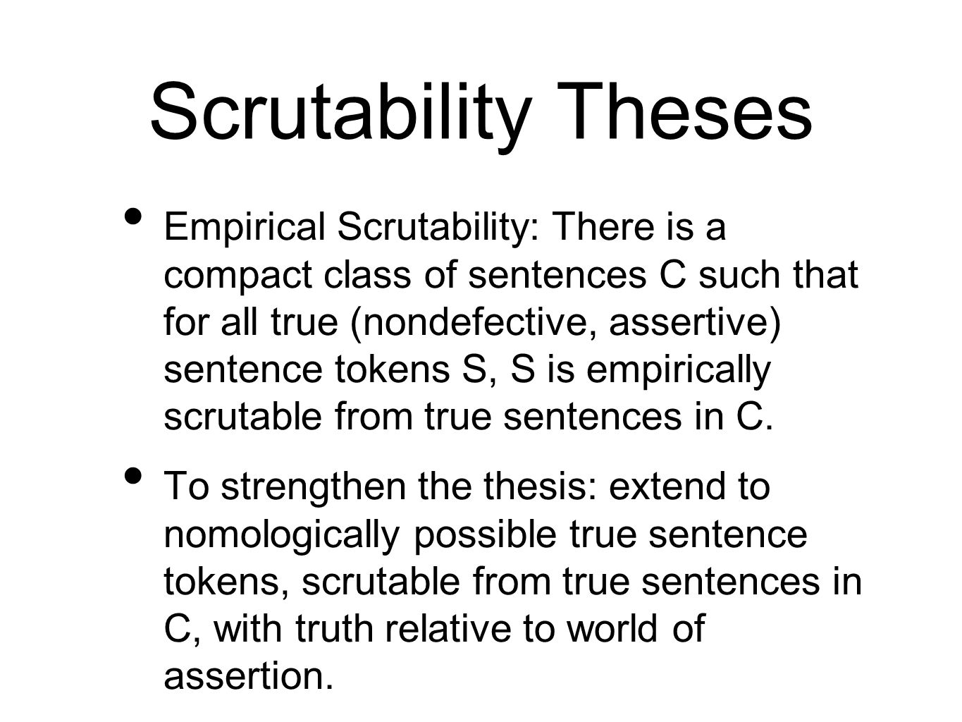 Scrutability Theses Empirical Scrutability: There is a compact class of sentences C such that for all true (nondefective, assertive) sentence tokens S, S is empirically scrutable from true sentences in C.
