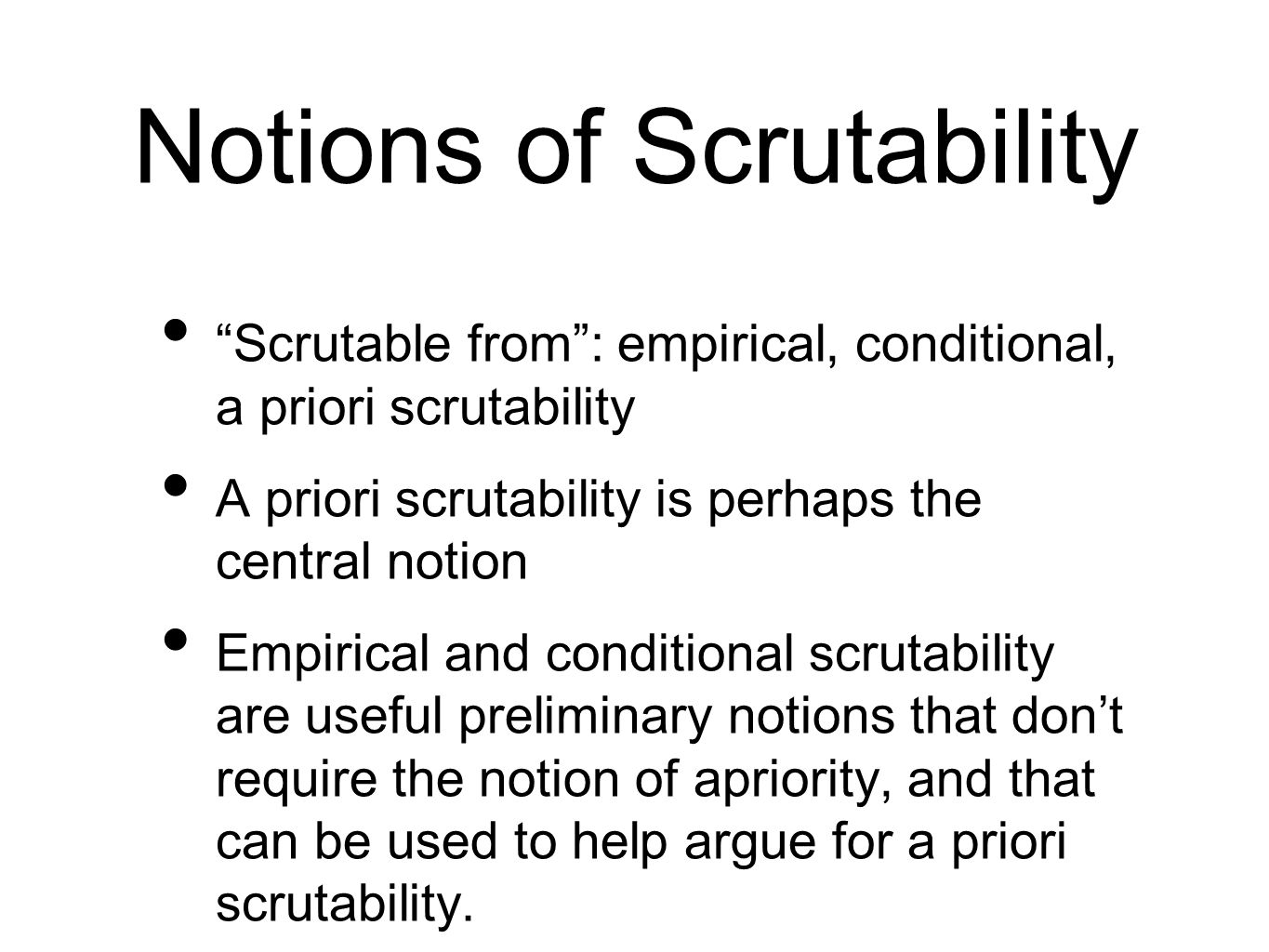 Notions of Scrutability Scrutable from: empirical, conditional, a priori scrutability A priori scrutability is perhaps the central notion Empirical and conditional scrutability are useful preliminary notions that dont require the notion of apriority, and that can be used to help argue for a priori scrutability.