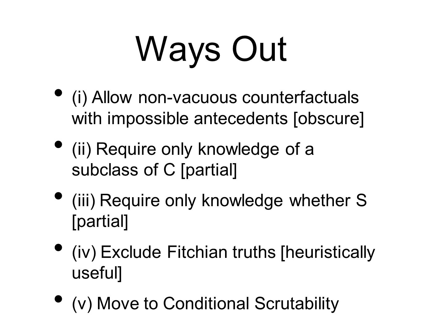 Ways Out (i) Allow non-vacuous counterfactuals with impossible antecedents [obscure] (ii) Require only knowledge of a subclass of C [partial] (iii) Require only knowledge whether S [partial] (iv) Exclude Fitchian truths [heuristically useful] (v) Move to Conditional Scrutability