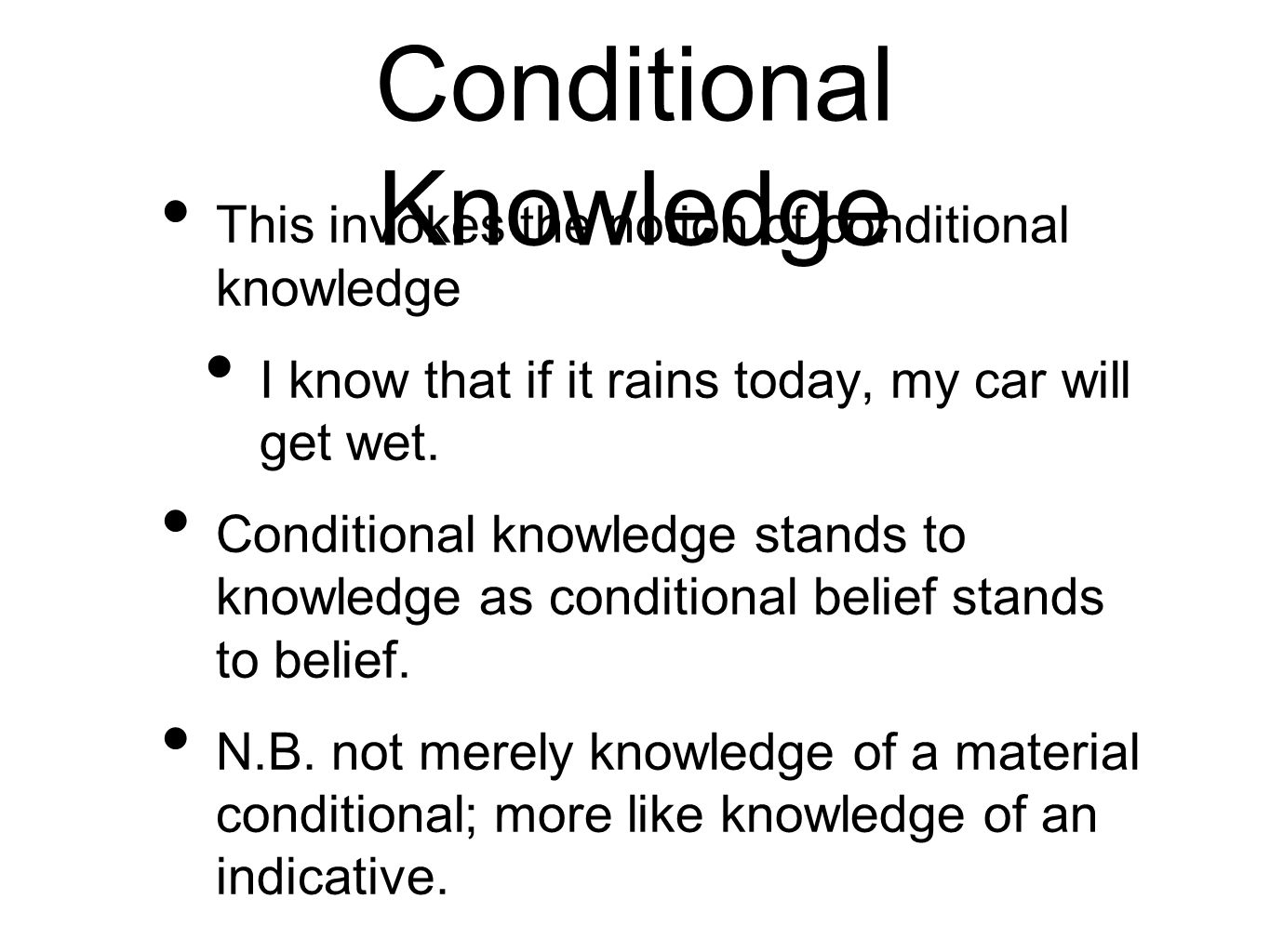 Conditional Knowledge This invokes the notion of conditional knowledge I know that if it rains today, my car will get wet.