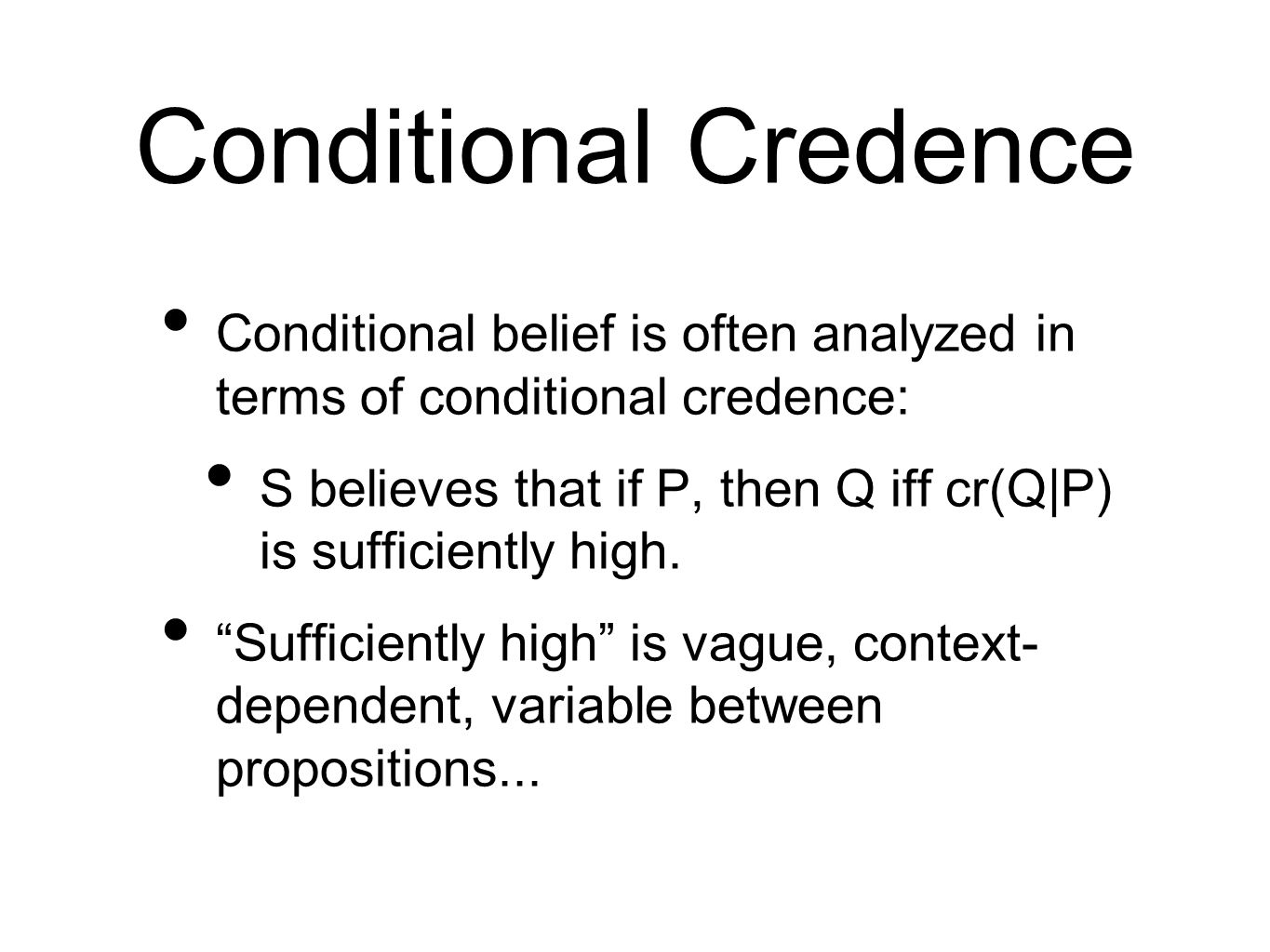 Conditional Credence Conditional belief is often analyzed in terms of conditional credence: S believes that if P, then Q iff cr(Q|P) is sufficiently high.