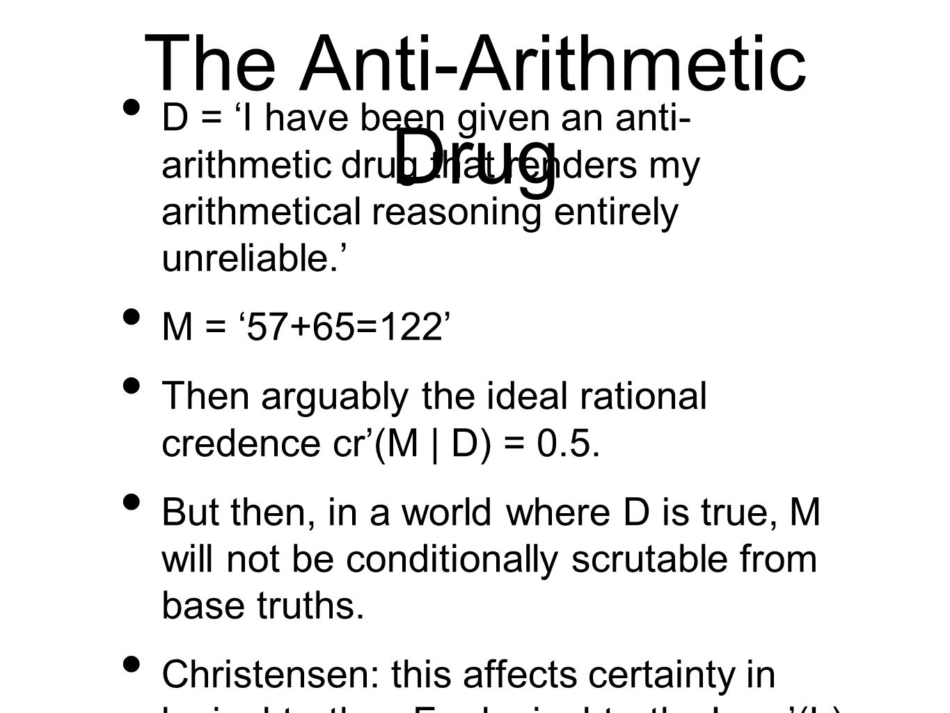 The Anti-Arithmetic Drug D = I have been given an anti- arithmetic drug that renders my arithmetical reasoning entirely unreliable.