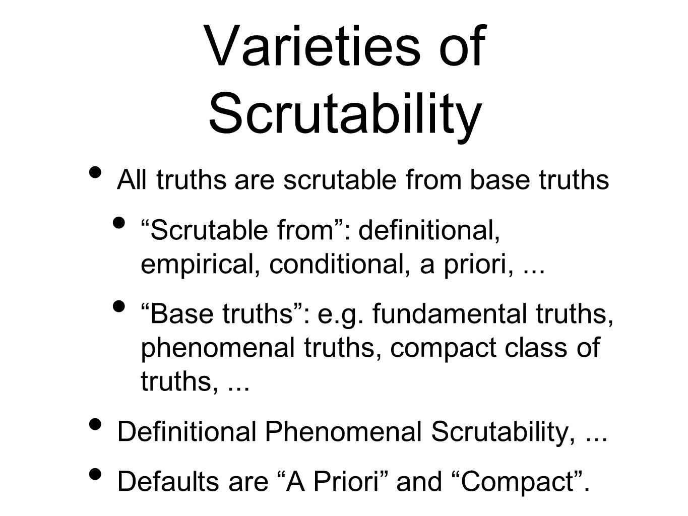 Varieties of Scrutability All truths are scrutable from base truths Scrutable from: definitional, empirical, conditional, a priori,...