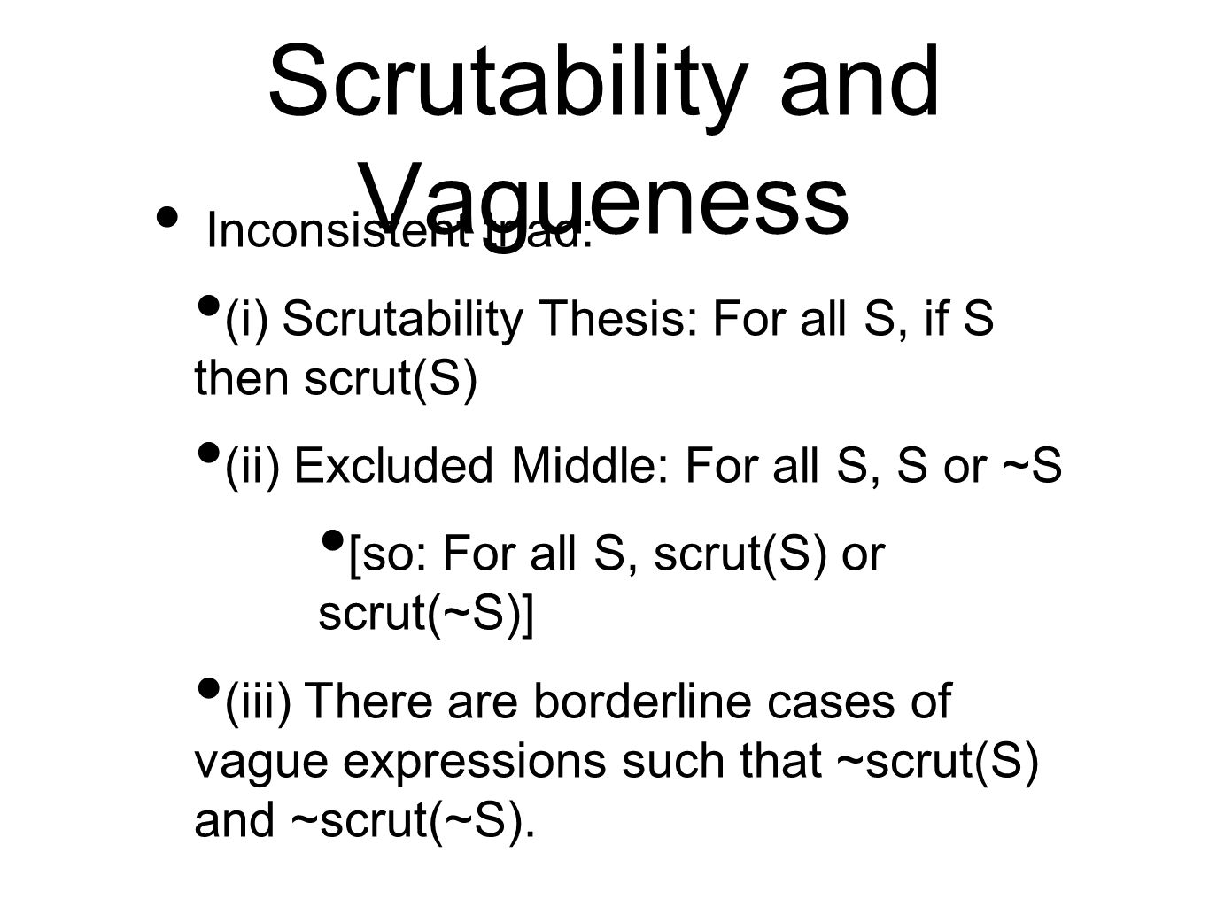 Scrutability and Vagueness Inconsistent triad: (i) Scrutability Thesis: For all S, if S then scrut(S) (ii) Excluded Middle: For all S, S or ~S [so: For all S, scrut(S) or scrut(~S)] (iii) There are borderline cases of vague expressions such that ~scrut(S) and ~scrut(~S).