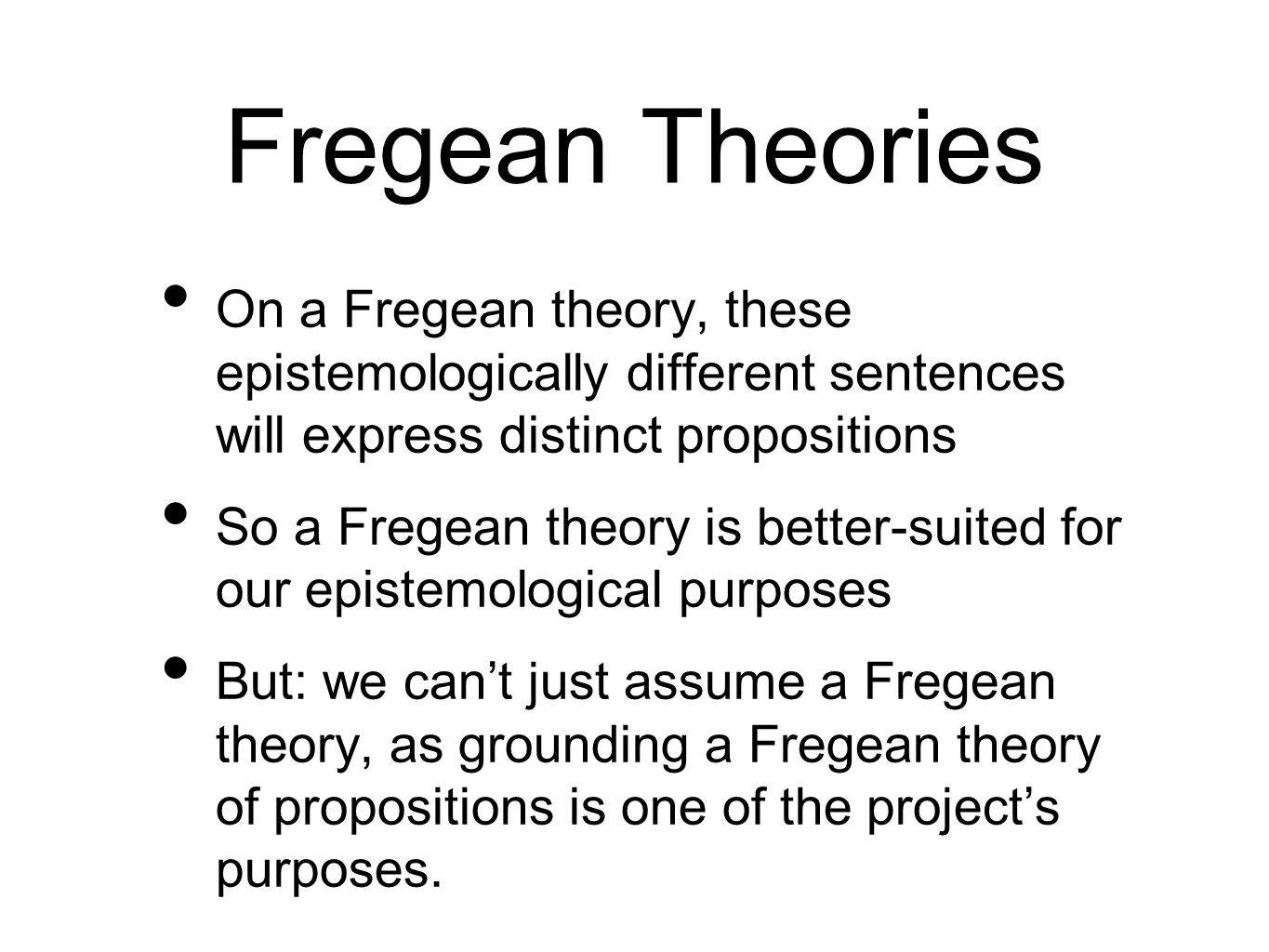Fregean Theories On a Fregean theory, these epistemologically different sentences will express distinct propositions So a Fregean theory is better-suited for our epistemological purposes But: we cant just assume a Fregean theory, as grounding a Fregean theory of propositions is one of the projects purposes.