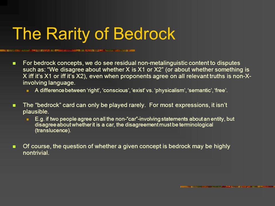 The Rarity of Bedrock For bedrock concepts, we do see residual non-metalinguistic content to disputes such as: We disagree about whether X is X1 or X2 (or about whether something is X iff its X1 or iff its X2), even when proponents agree on all relevant truths is non-X- involving language.