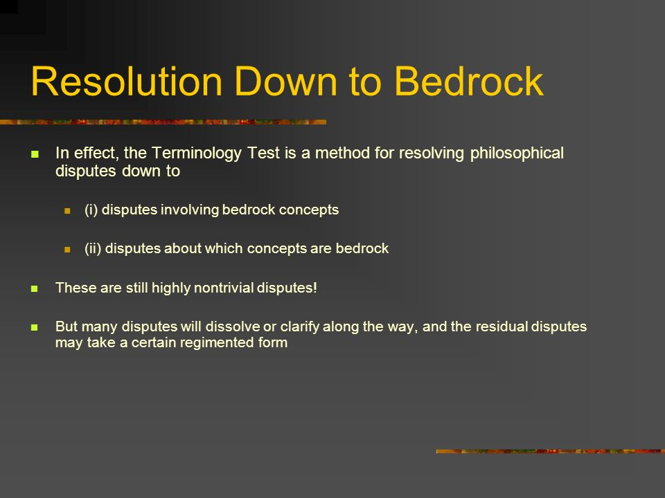 Resolution Down to Bedrock In effect, the Terminology Test is a method for resolving philosophical disputes down to (i) disputes involving bedrock concepts (ii) disputes about which concepts are bedrock These are still highly nontrivial disputes.