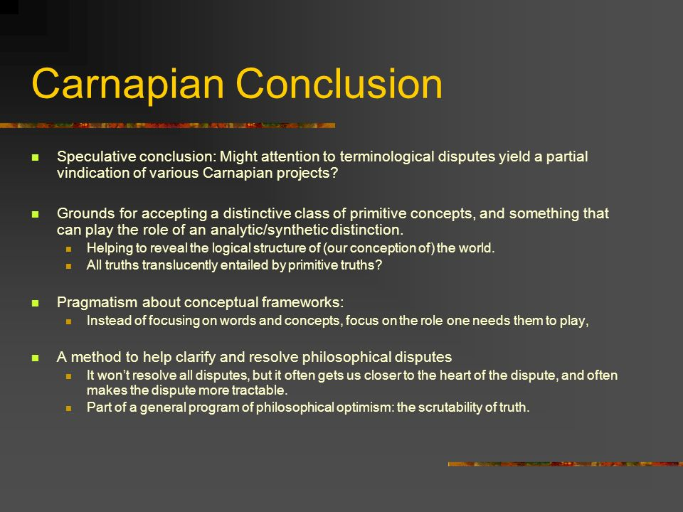 Carnapian Conclusion Speculative conclusion: Might attention to terminological disputes yield a partial vindication of various Carnapian projects.
