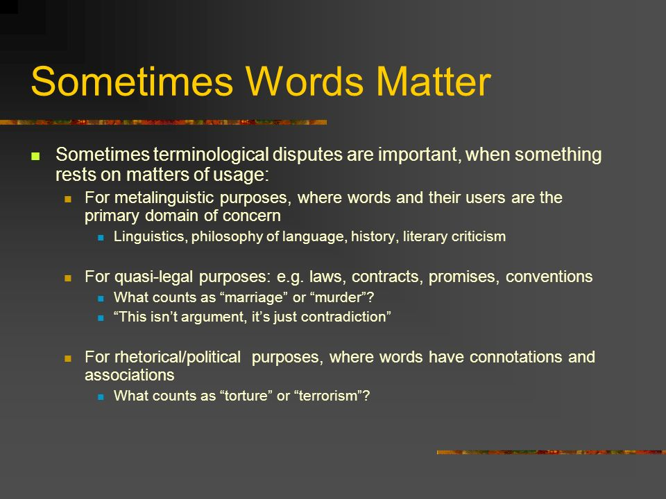 Sometimes Words Matter Sometimes terminological disputes are important, when something rests on matters of usage: For metalinguistic purposes, where words and their users are the primary domain of concern Linguistics, philosophy of language, history, literary criticism For quasi-legal purposes: e.g.