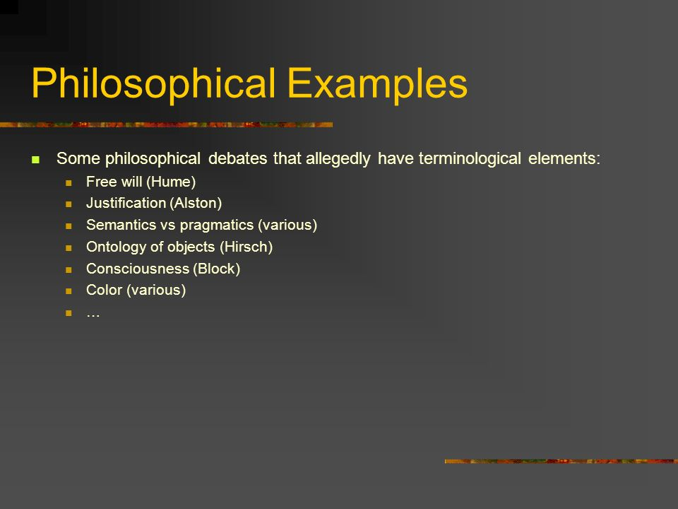 Philosophical Examples Some philosophical debates that allegedly have terminological elements: Free will (Hume) Justification (Alston) Semantics vs pragmatics (various) Ontology of objects (Hirsch) Consciousness (Block) Color (various) …