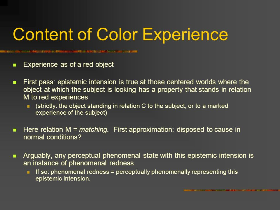 Content of Color Experience Experience as of a red object First pass: epistemic intension is true at those centered worlds where the object at which the subject is looking has a property that stands in relation M to red experiences (strictly: the object standing in relation C to the subject, or to a marked experience of the subject) Here relation M = matching.