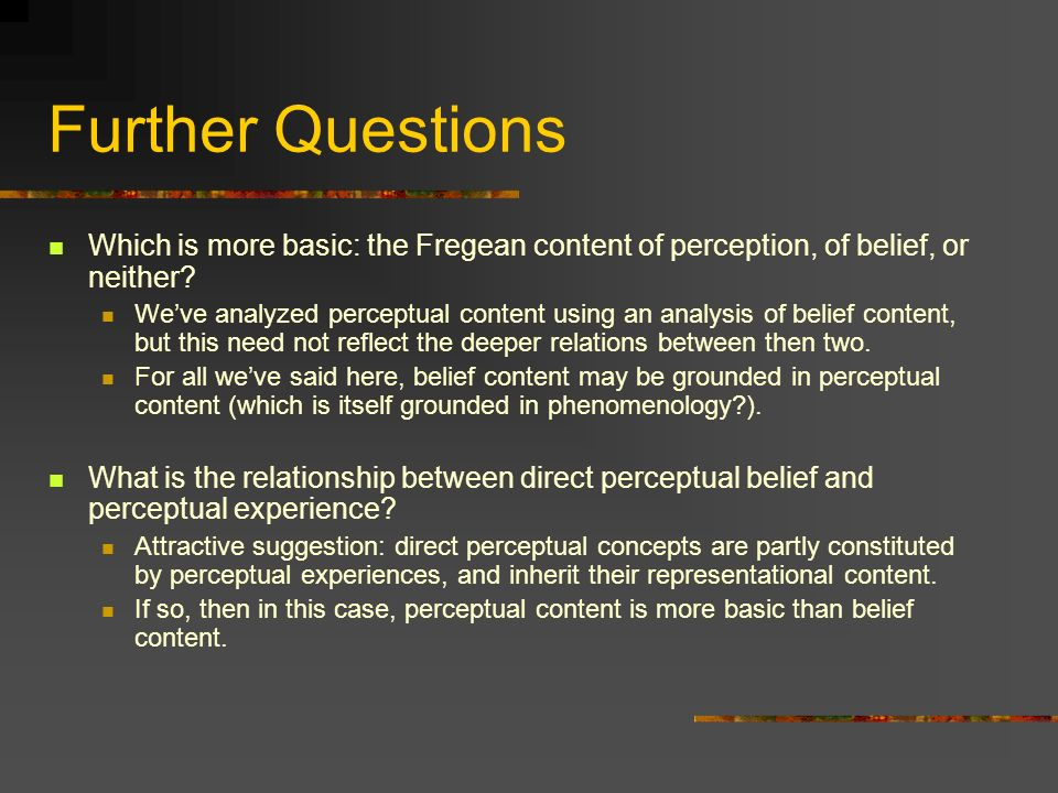 Further Questions Which is more basic: the Fregean content of perception, of belief, or neither.