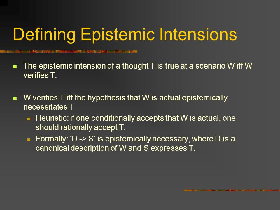 Defining Epistemic Intensions The epistemic intension of a thought T is true at a scenario W iff W verifies T.