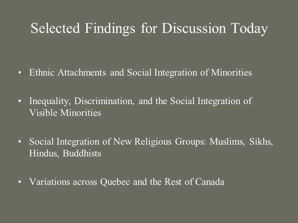 Selected Findings for Discussion Today Ethnic Attachments and Social Integration of Minorities Inequality, Discrimination, and the Social Integration of Visible Minorities Social Integration of New Religious Groups: Muslims, Sikhs, Hindus, Buddhists Variations across Quebec and the Rest of Canada