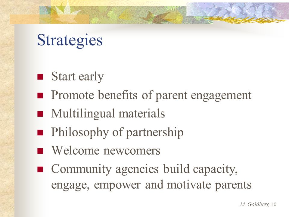 Strategies Start early Promote benefits of parent engagement Multilingual materials Philosophy of partnership Welcome newcomers Community agencies build capacity, engage, empower and motivate parents M.