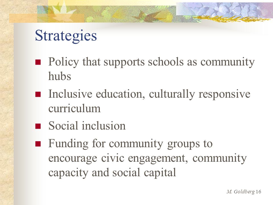 Strategies Policy that supports schools as community hubs Inclusive education, culturally responsive curriculum Social inclusion Funding for community groups to encourage civic engagement, community capacity and social capital M.