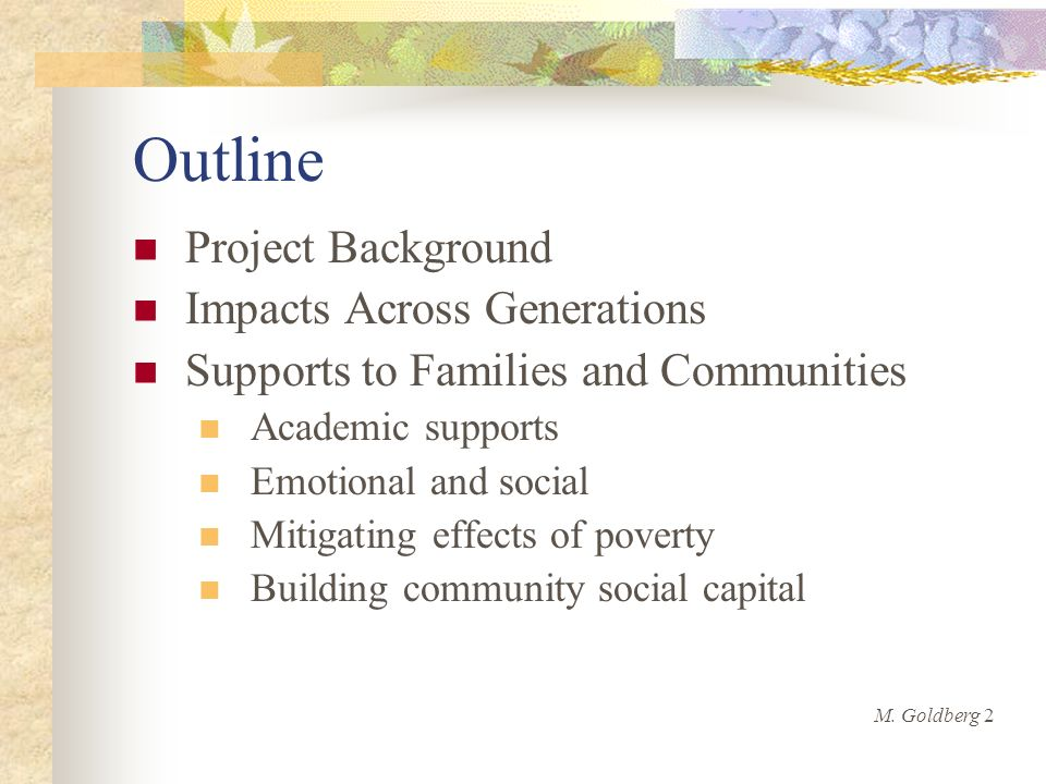 Outline Project Background Impacts Across Generations Supports to Families and Communities Academic supports Emotional and social Mitigating effects of poverty Building community social capital M.