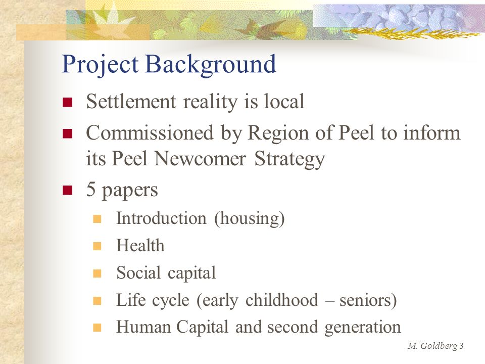Project Background Settlement reality is local Commissioned by Region of Peel to inform its Peel Newcomer Strategy 5 papers Introduction (housing) Health Social capital Life cycle (early childhood – seniors) Human Capital and second generation M.