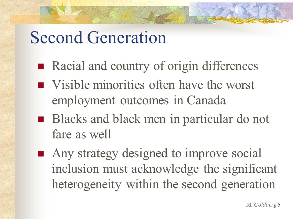 Second Generation Racial and country of origin differences Visible minorities often have the worst employment outcomes in Canada Blacks and black men in particular do not fare as well Any strategy designed to improve social inclusion must acknowledge the significant heterogeneity within the second generation M.
