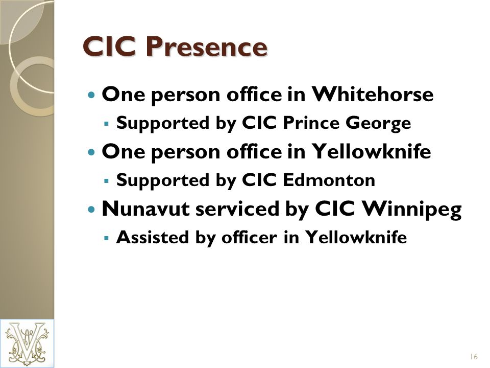 CIC Presence One person office in Whitehorse Supported by CIC Prince George One person office in Yellowknife Supported by CIC Edmonton Nunavut serviced by CIC Winnipeg Assisted by officer in Yellowknife 16
