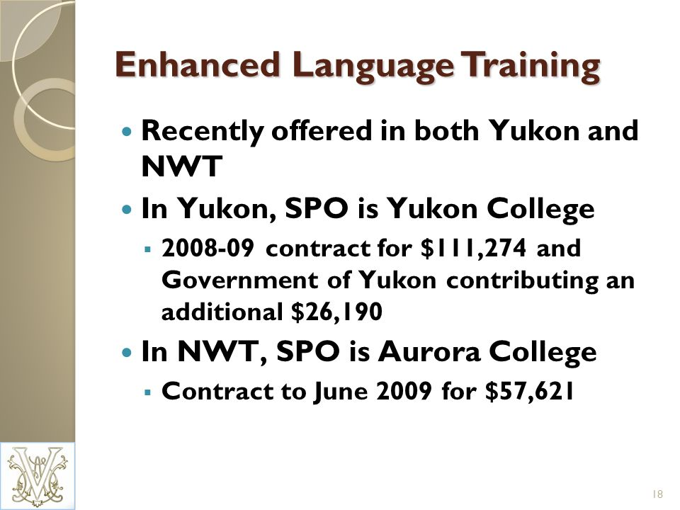 Enhanced Language Training Recently offered in both Yukon and NWT In Yukon, SPO is Yukon College 2008-09 contract for $111,274 and Government of Yukon contributing an additional $26,190 In NWT, SPO is Aurora College Contract to June 2009 for $57,621 18
