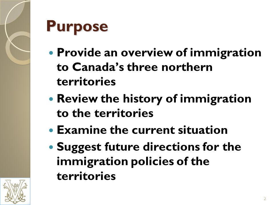 Purpose Provide an overview of immigration to Canadas three northern territories Review the history of immigration to the territories Examine the current situation Suggest future directions for the immigration policies of the territories 2