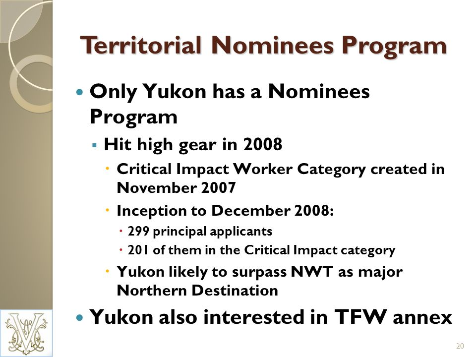 Territorial Nominees Program Only Yukon has a Nominees Program Hit high gear in 2008 Critical Impact Worker Category created in November 2007 Inception to December 2008: 299 principal applicants 201 of them in the Critical Impact category Yukon likely to surpass NWT as major Northern Destination Yukon also interested in TFW annex 20