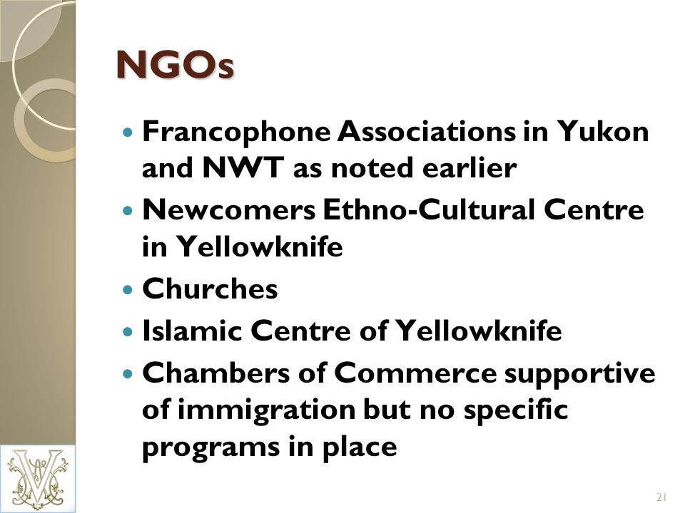 NGOs Francophone Associations in Yukon and NWT as noted earlier Newcomers Ethno-Cultural Centre in Yellowknife Churches Islamic Centre of Yellowknife Chambers of Commerce supportive of immigration but no specific programs in place 21