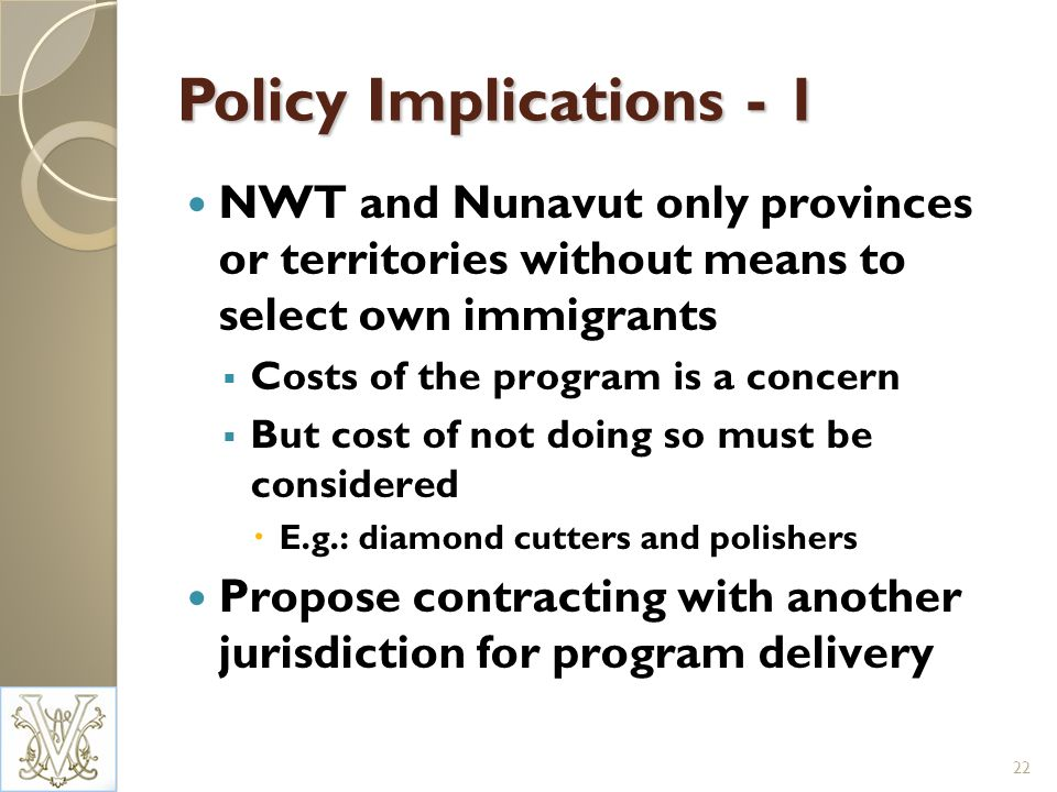 Policy Implications - 1 NWT and Nunavut only provinces or territories without means to select own immigrants Costs of the program is a concern But cost of not doing so must be considered E.g.: diamond cutters and polishers Propose contracting with another jurisdiction for program delivery 22