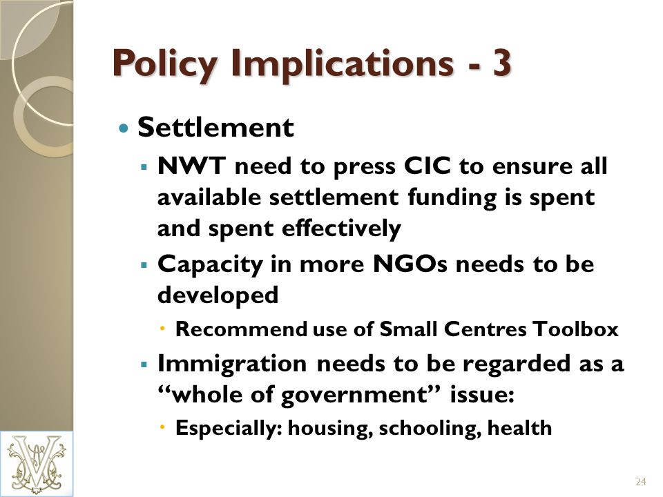 Policy Implications - 3 Settlement NWT need to press CIC to ensure all available settlement funding is spent and spent effectively Capacity in more NGOs needs to be developed Recommend use of Small Centres Toolbox Immigration needs to be regarded as a whole of government issue: Especially: housing, schooling, health 24