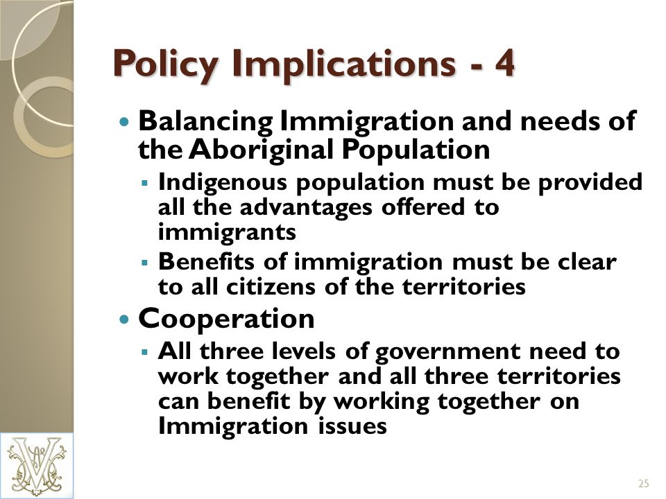 Policy Implications - 4 Balancing Immigration and needs of the Aboriginal Population Indigenous population must be provided all the advantages offered to immigrants Benefits of immigration must be clear to all citizens of the territories Cooperation All three levels of government need to work together and all three territories can benefit by working together on Immigration issues 25
