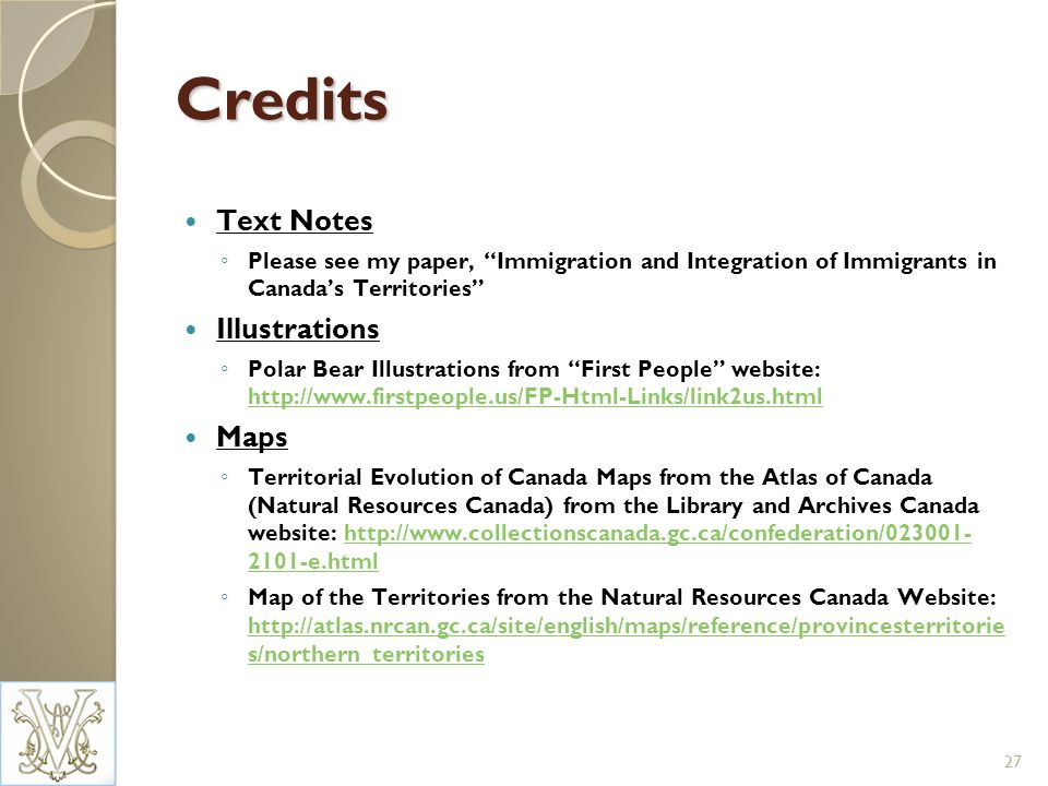 Credits Text Notes Please see my paper, Immigration and Integration of Immigrants in Canadas Territories Illustrations Polar Bear Illustrations from First People website: http://www.firstpeople.us/FP-Html-Links/link2us.html http://www.firstpeople.us/FP-Html-Links/link2us.html Maps Territorial Evolution of Canada Maps from the Atlas of Canada (Natural Resources Canada) from the Library and Archives Canada website: http://www.collectionscanada.gc.ca/confederation/023001- 2101-e.htmlhttp://www.collectionscanada.gc.ca/confederation/023001- 2101-e.html Map of the Territories from the Natural Resources Canada Website: http://atlas.nrcan.gc.ca/site/english/maps/reference/provincesterritorie s/northern_territories http://atlas.nrcan.gc.ca/site/english/maps/reference/provincesterritorie s/northern_territories 27