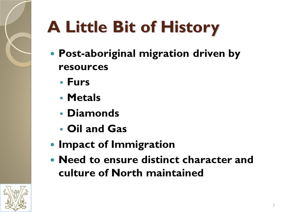 A Little Bit of History Post-aboriginal migration driven by resources Furs Metals Diamonds Oil and Gas Impact of Immigration Need to ensure distinct character and culture of North maintained 3