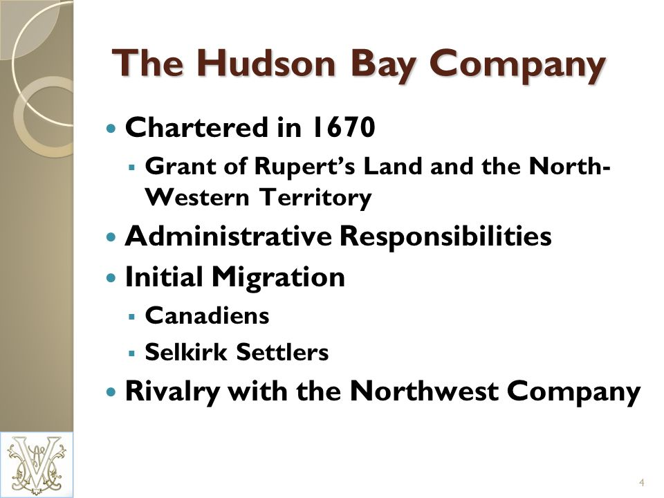The Hudson Bay Company Chartered in 1670 Grant of Ruperts Land and the North- Western Territory Administrative Responsibilities Initial Migration Canadiens Selkirk Settlers Rivalry with the Northwest Company 4