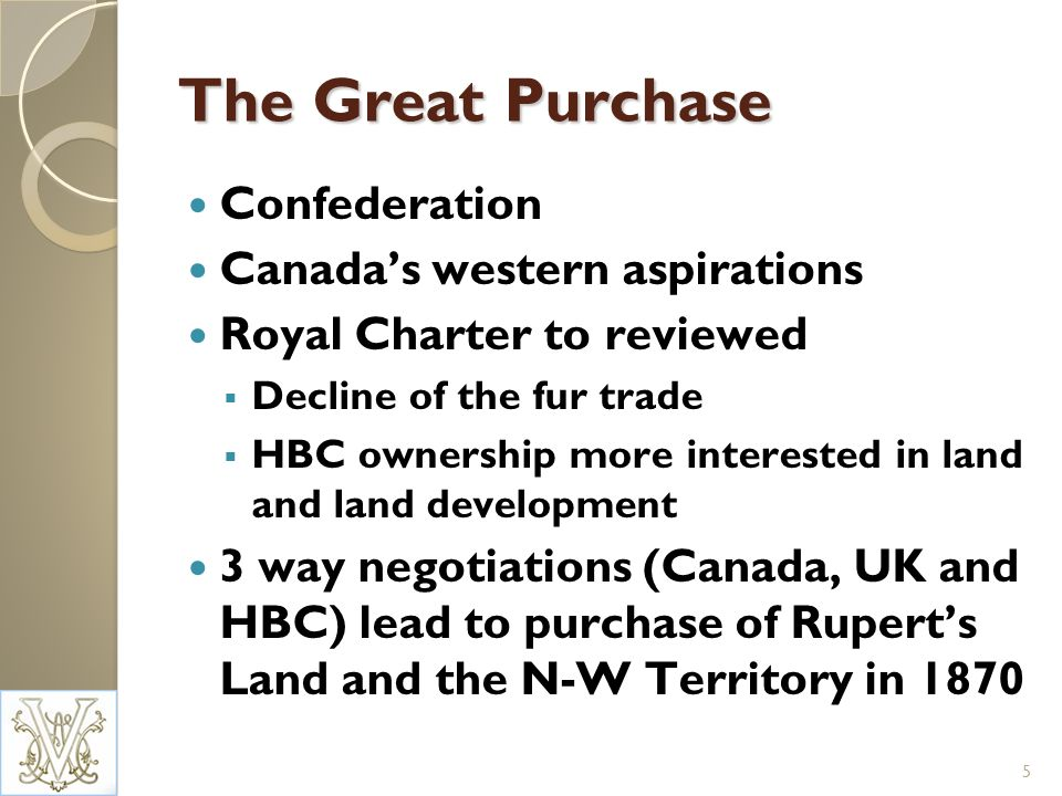 The Great Purchase Confederation Canadas western aspirations Royal Charter to reviewed Decline of the fur trade HBC ownership more interested in land and land development 3 way negotiations (Canada, UK and HBC) lead to purchase of Ruperts Land and the N-W Territory in 1870 5