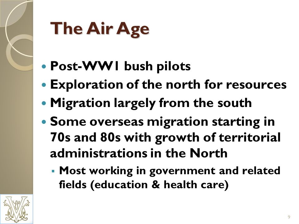 The Air Age Post-WW1 bush pilots Exploration of the north for resources Migration largely from the south Some overseas migration starting in 70s and 80s with growth of territorial administrations in the North Most working in government and related fields (education & health care) 9
