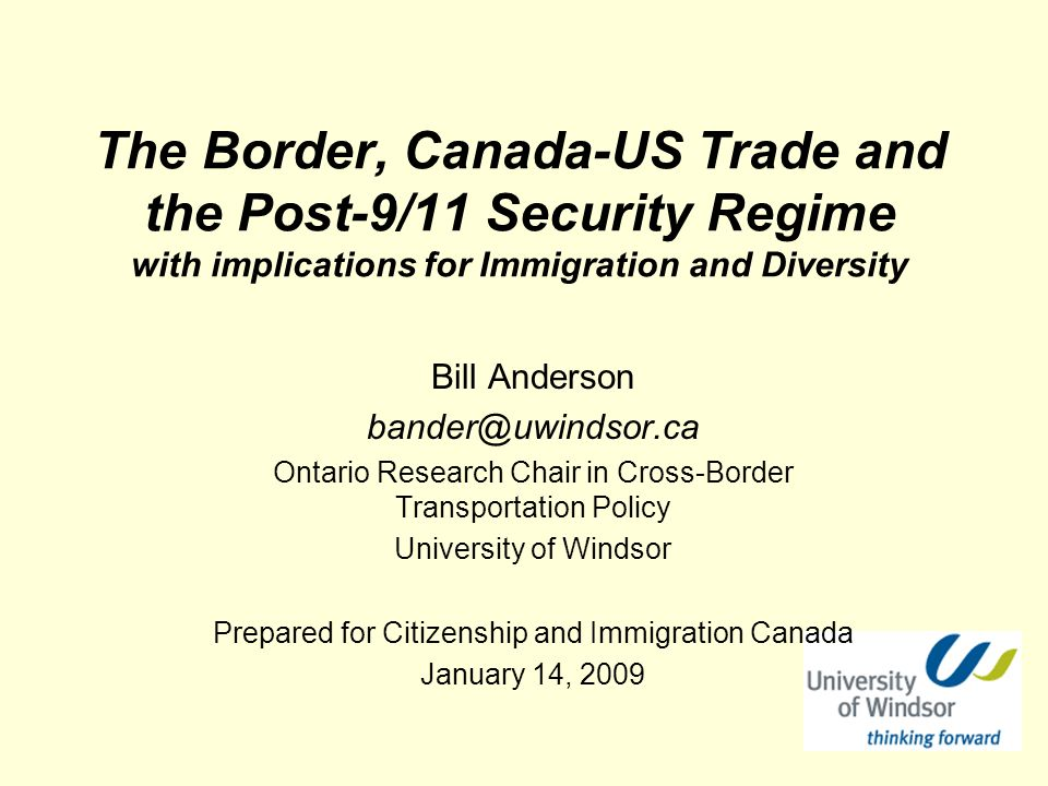 The Border, Canada-US Trade and the Post-9/11 Security Regime with implications for Immigration and Diversity Bill Anderson bander@uwindsor.ca Ontario Research Chair in Cross-Border Transportation Policy University of Windsor Prepared for Citizenship and Immigration Canada January 14, 2009