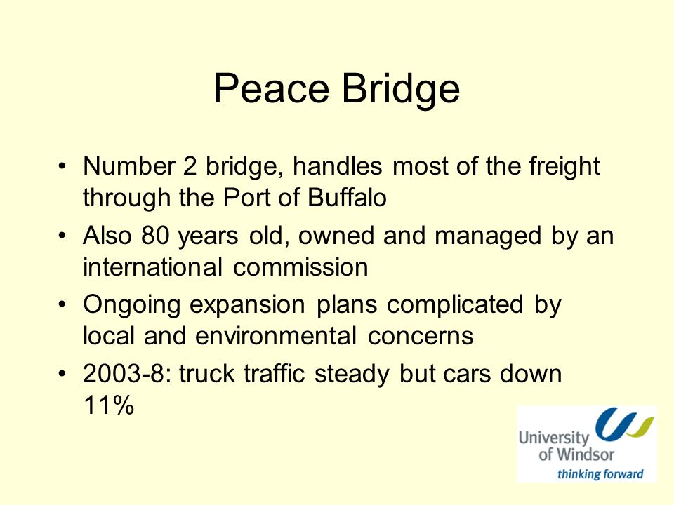 Peace Bridge Number 2 bridge, handles most of the freight through the Port of Buffalo Also 80 years old, owned and managed by an international commission Ongoing expansion plans complicated by local and environmental concerns 2003-8: truck traffic steady but cars down 11%